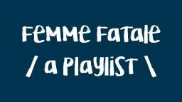 FEMME FATALE // A PLAYLIST